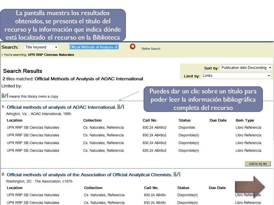 La pantalla muestra los resultados obtenidos, se presenta el título del recurso y la información que indica dónde está localizado el recurso en la Biblioteca Puedes dar un clic sobre un título para poder leer la información bibliográfica completa del recurso