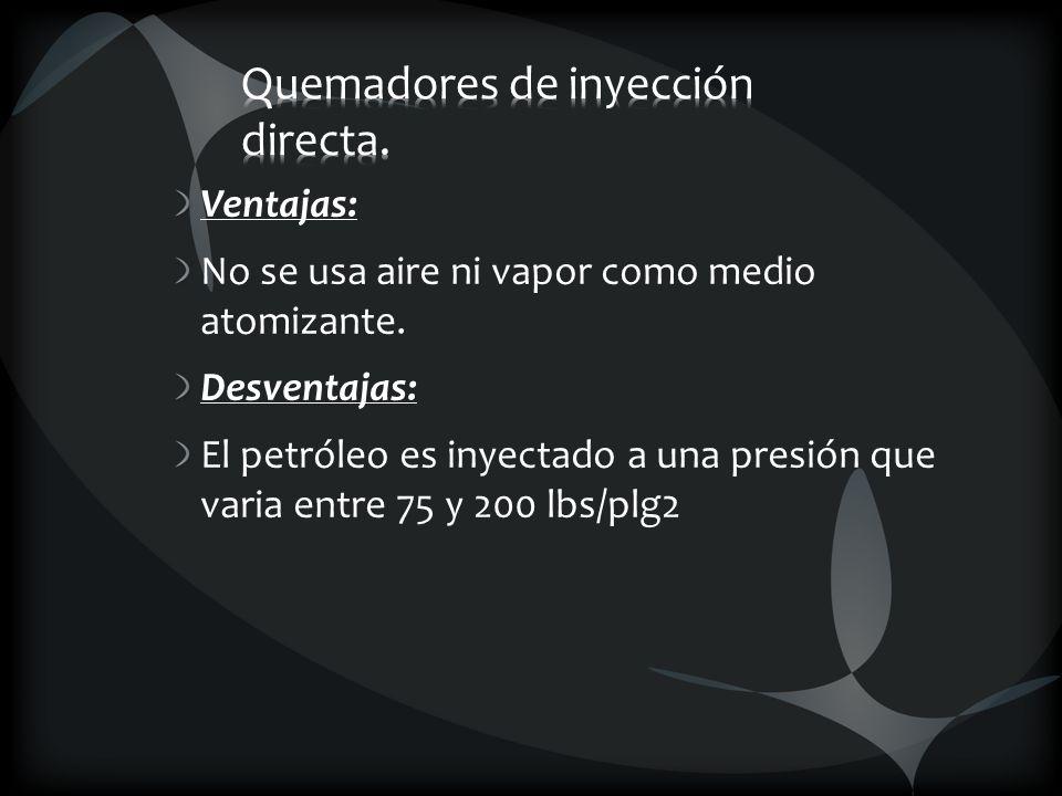 Ventajas: No se usa aire ni vapor como medio atomizante. Desventajas: El petróleo es inyectado a una presión que varia entre 75 y 200 lbs/plg2