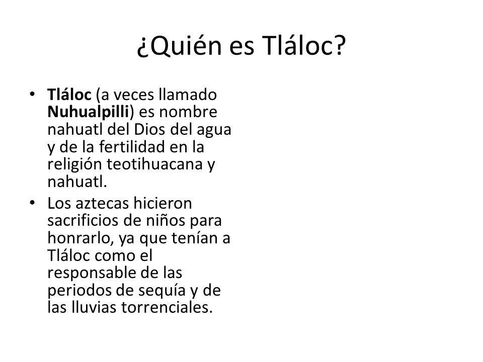 ¿Quién es Tláloc? Tláloc (a veces llamado Nuhualpilli) es nombre nahuatl del Dios del agua y de la fertilidad en la religión teotihuacana y nahuatl. L