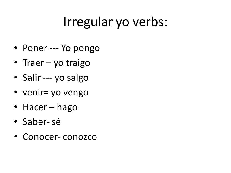 Irregular yo verbs: Poner --- Yo pongo Traer – yo traigo Salir --- yo salgo venir= yo vengo Hacer – hago Saber- sé Conocer- conozco
