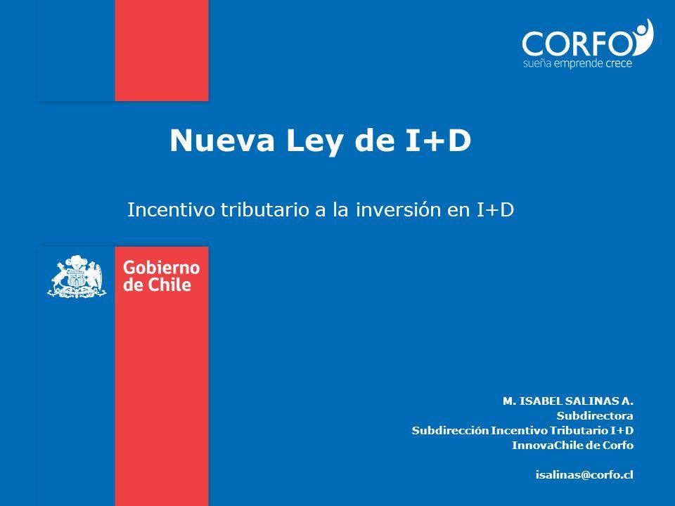 Nueva Ley de I+D Incentivo tributario a la inversión en I+D M. ISABEL SALINAS A. Subdirectora Subdirección Incentivo Tributario I+D InnovaChile de Cor