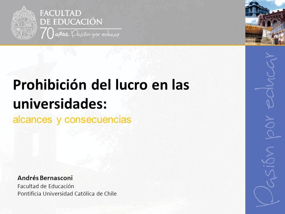 Prohibición del lucro en las universidades: alcances y consecuencias Andrés Bernasconi Facultad de Educación Pontificia Universidad Católica de Chile