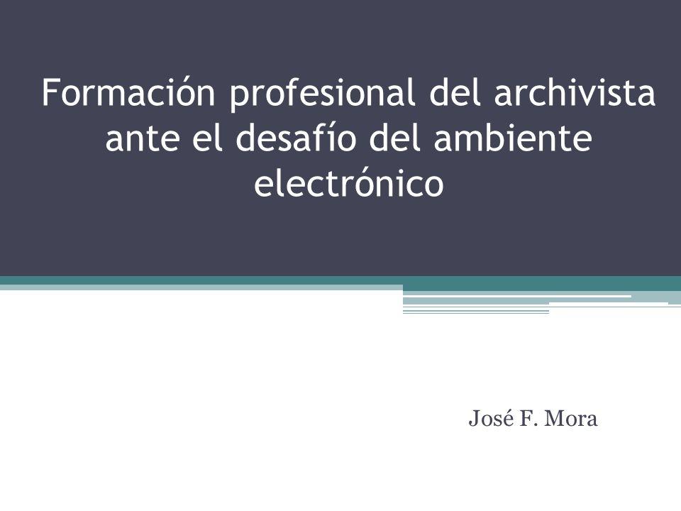 Formación profesional del archivista ante el desafío del ambiente electrónico José F. Mora