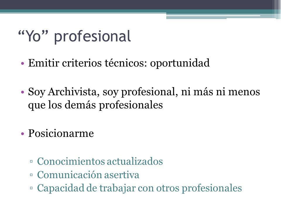 Yo profesional Emitir criterios técnicos: oportunidad Soy Archivista, soy profesional, ni más ni menos que los demás profesionales Posicionarme Conocimientos actualizados Comunicación asertiva Capacidad de trabajar con otros profesionales