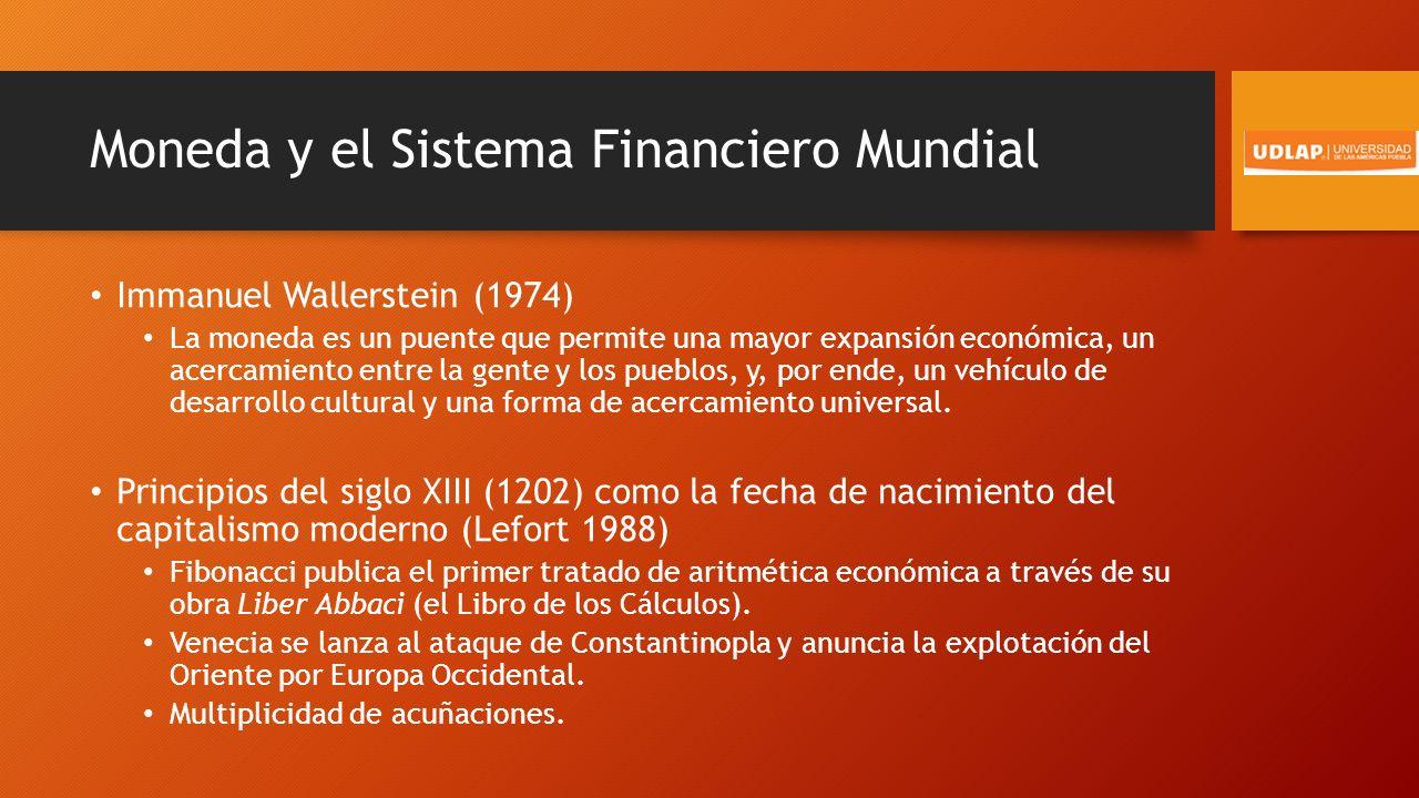 Moneda y el Sistema Financiero Mundial Immanuel Wallerstein (1974) La moneda es un puente que permite una mayor expansión económica, un acercamiento entre la gente y los pueblos, y, por ende, un vehículo de desarrollo cultural y una forma de acercamiento universal.