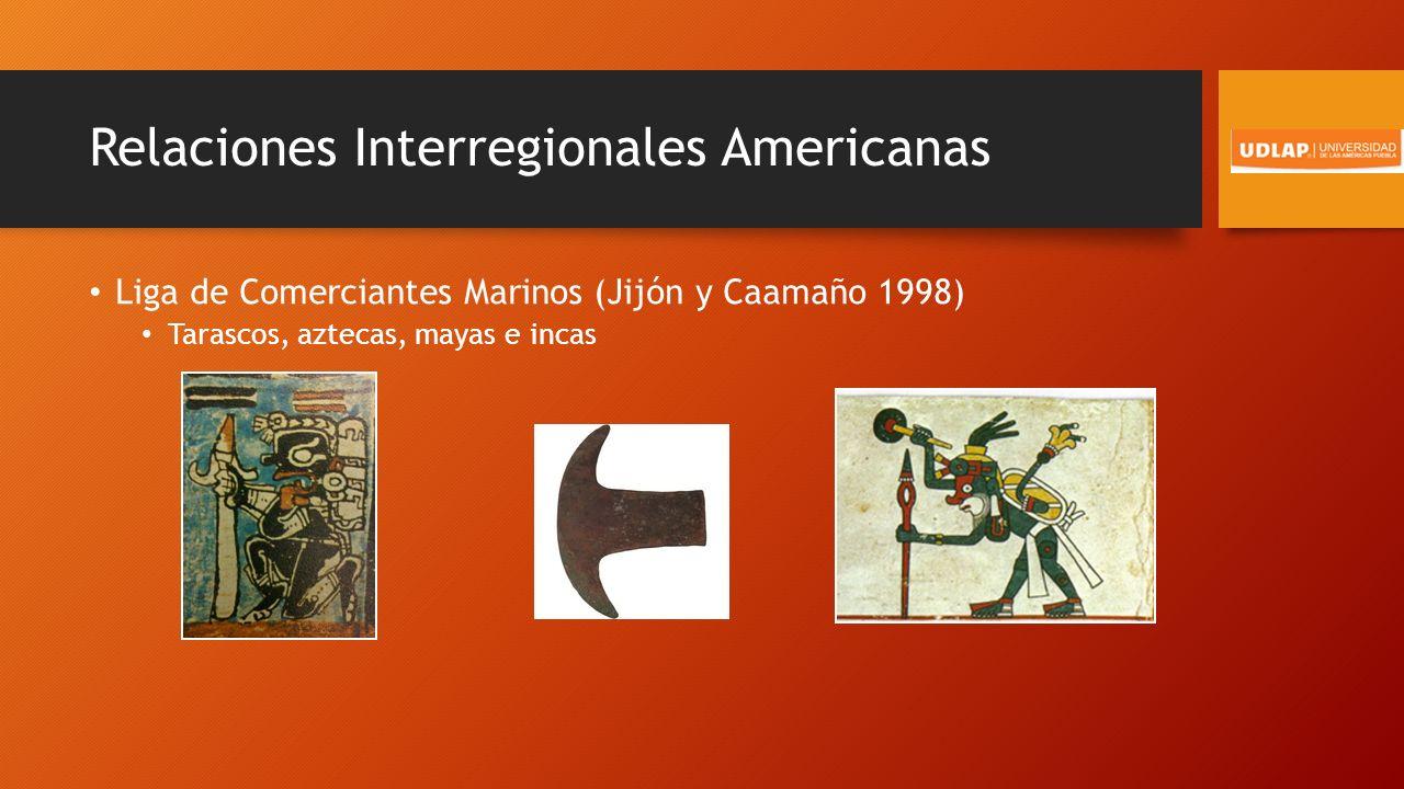 Relaciones Interregionales Americanas Liga de Comerciantes Marinos (Jijón y Caamaño 1998) Tarascos, aztecas, mayas e incas