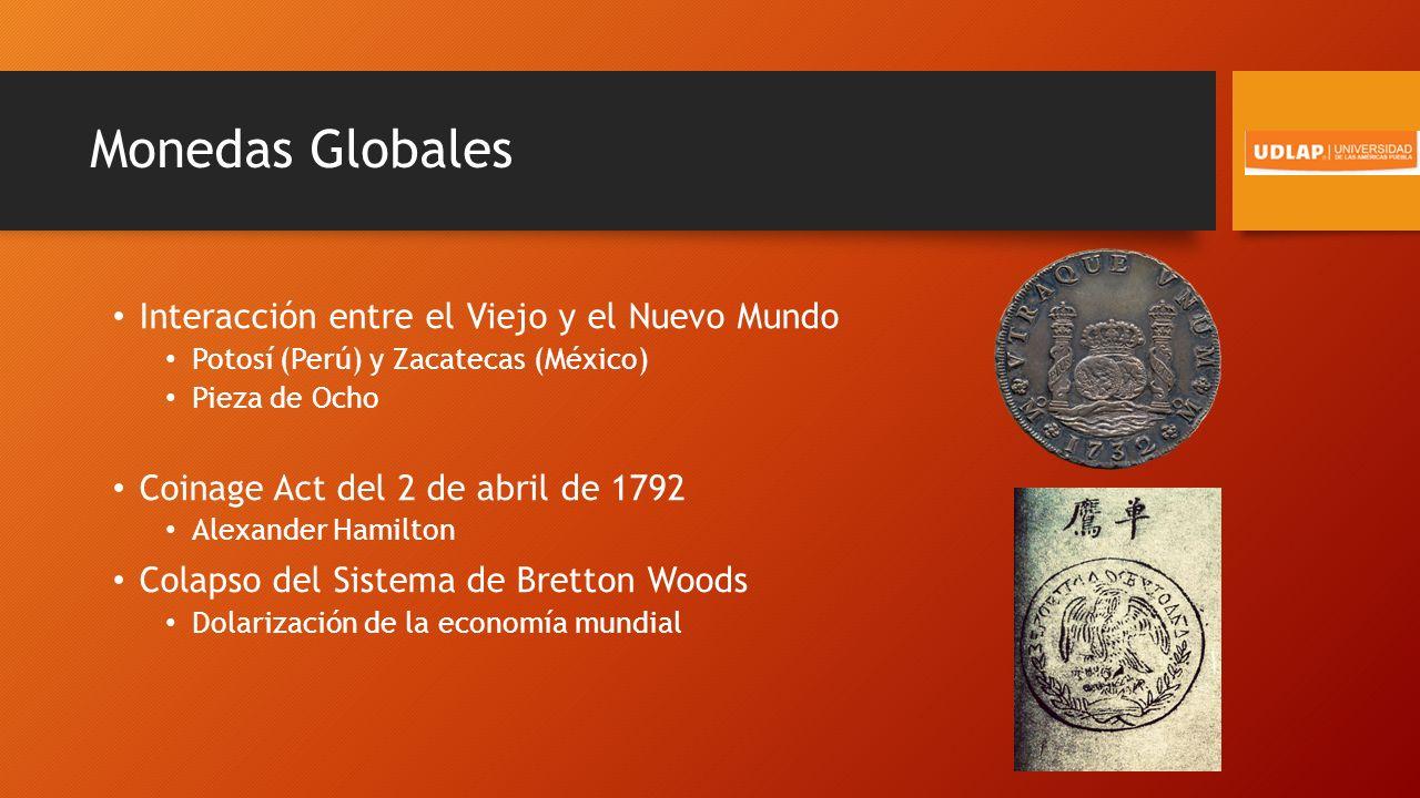 Monedas Globales Interacción entre el Viejo y el Nuevo Mundo Potosí (Perú) y Zacatecas (México) Pieza de Ocho Coinage Act del 2 de abril de 1792 Alexander Hamilton Colapso del Sistema de Bretton Woods Dolarización de la economía mundial
