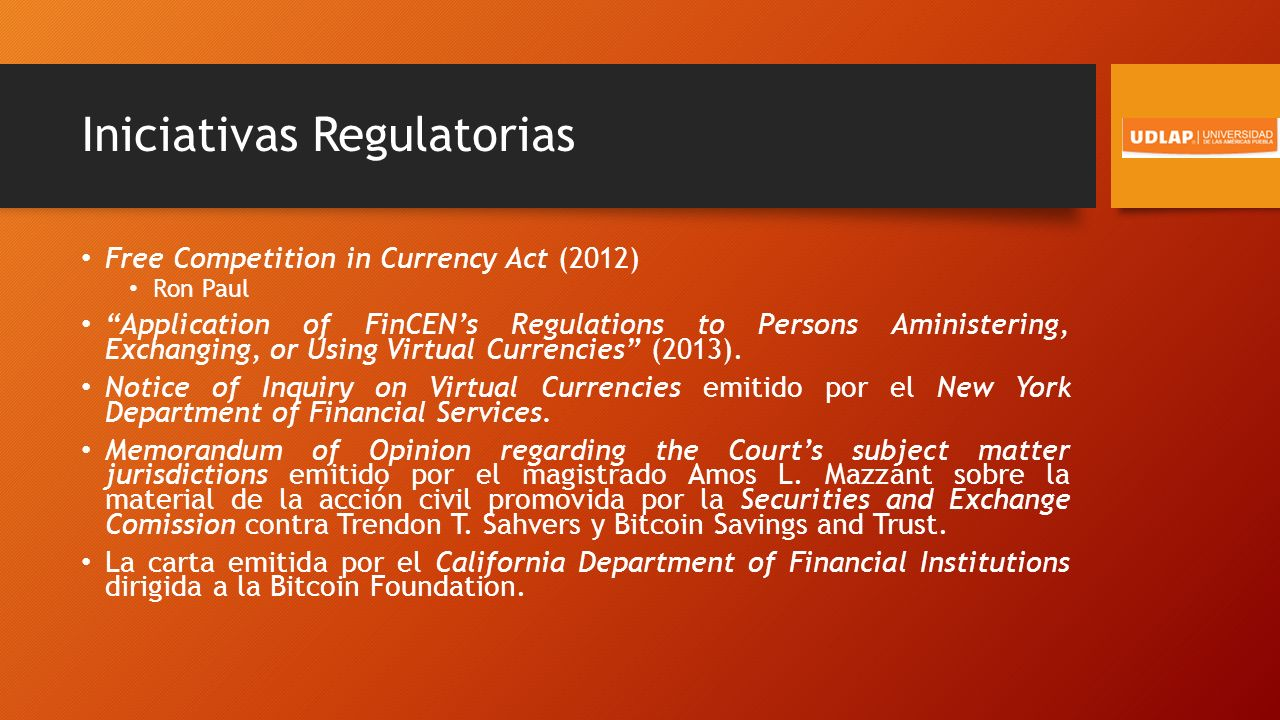 Iniciativas Regulatorias Free Competition in Currency Act (2012) Ron Paul Application of FinCENs Regulations to Persons Aministering, Exchanging, or Using Virtual Currencies (2013).
