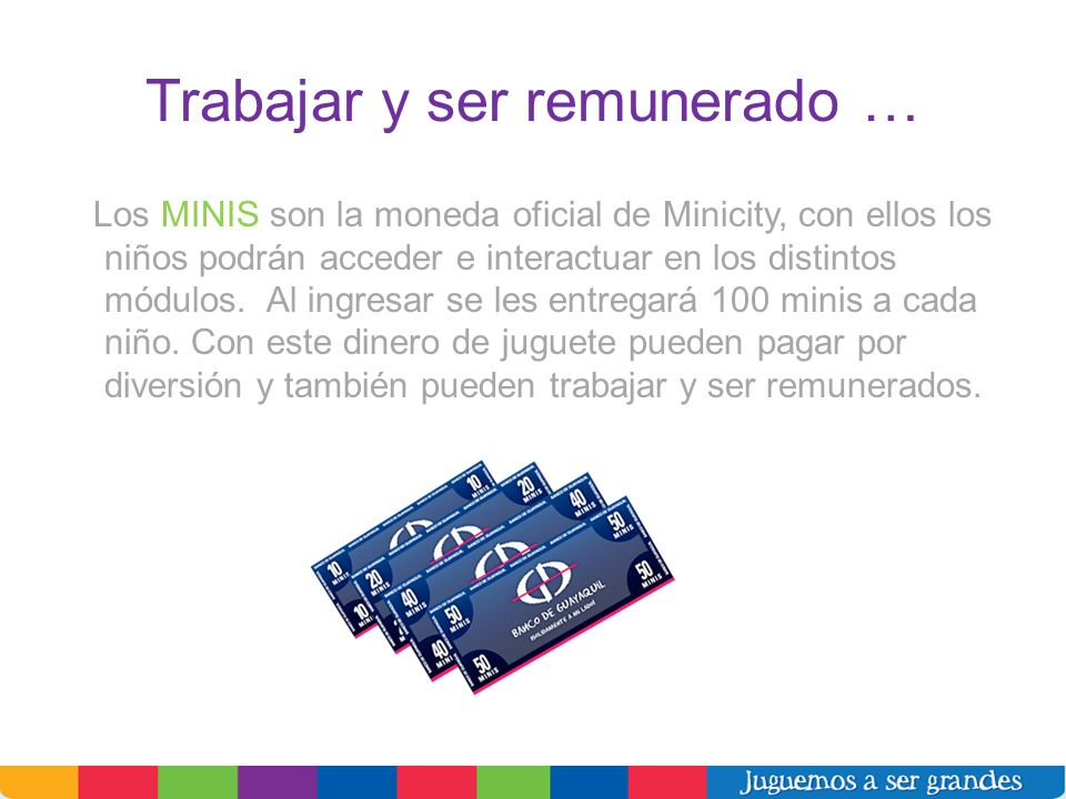 Trabajar y ser remunerado … Los MINIS son la moneda oficial de Minicity, con ellos los niños podrán acceder e interactuar en los distintos módulos. Al