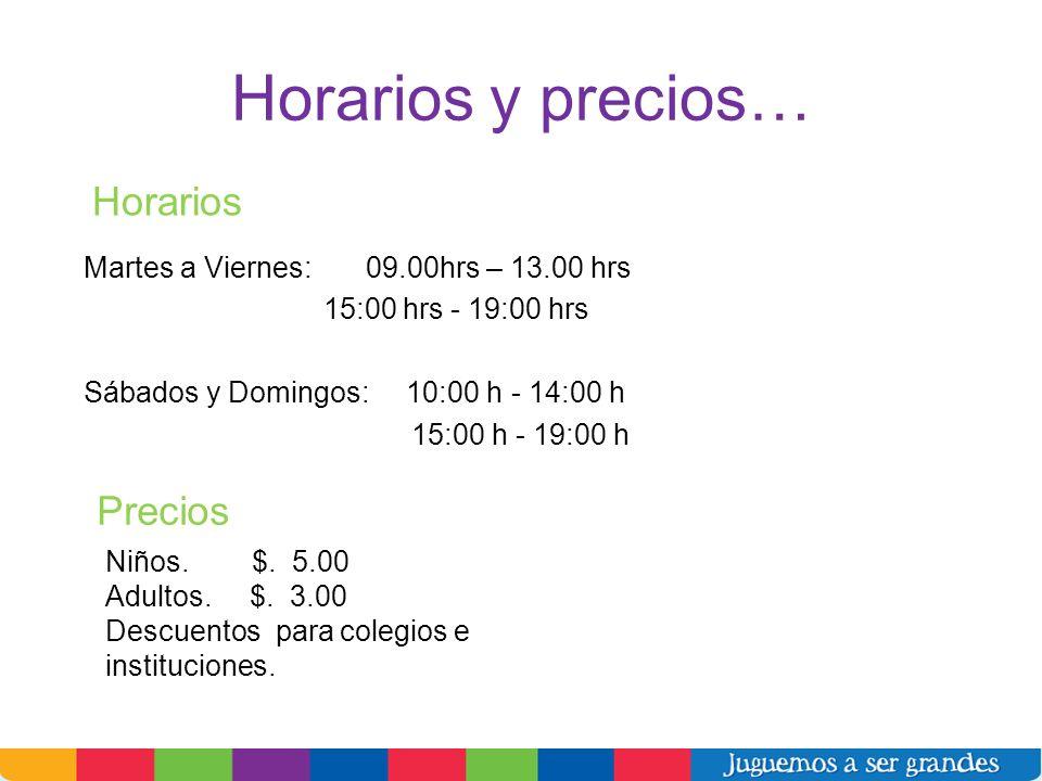 Horarios y precios… Martes a Viernes: 09.00hrs – 13.00 hrs 15:00 hrs - 19:00 hrs Sábados y Domingos: 10:00 h - 14:00 h 15:00 h - 19:00 h Niños. $. 5.0