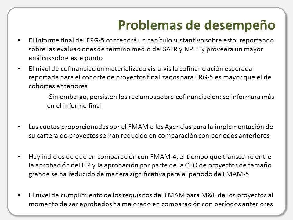 Problemas de desempeño El informe final del ERG-5 contendrá un capítulo sustantivo sobre esto, reportando sobre las evaluaciones de termino medio del SATR y NPFE y proveerá un mayor análisis sobre este punto El nivel de cofinanciación materializado vis-a-vis la cofinanciación esperada reportada para el cohorte de proyectos finalizados para ERG-5 es mayor que el de cohortes anteriores -Sin embargo, persisten los reclamos sobre cofinanciación; se informara más en el informe final Las cuotas proporcionadas por el FMAM a las Agencias para la implementación de su cartera de proyectos se han reducido en comparación con períodos anteriores Hay indicios de que en comparación con FMAM-4, el tiempo que transcurre entre la aprobación del FIP y la aprobación por parte de la CEO de proyectos de tamaño grande se ha reducido de manera significativa para el período de FMAM-5 El nivel de cumplimiento de los requisitos del FMAM para M&E de los proyectos al momento de ser aprobados ha mejorado en comparación con períodos anteriores