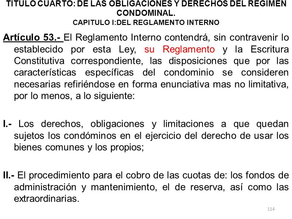 TITULO CUARTO: DE LAS OBLIGACIONES Y DERECHOS DEL RÉGIMEN CONDOMINAL. CAPITULO I:DEL REGLAMENTO INTERNO Artículo 53.- El Reglamento Interno contendrá,