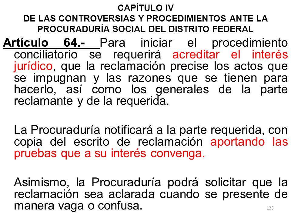 CAPÍTULO IV DE LAS CONTROVERSIAS Y PROCEDIMIENTOS ANTE LA PROCURADURÍA SOCIAL DEL DISTRITO FEDERAL Artículo 64.- Para iniciar el procedimiento concili