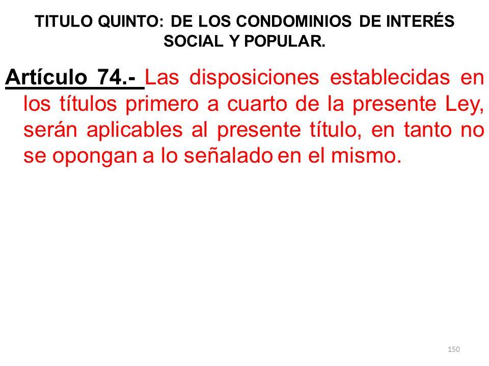 TITULO QUINTO: DE LOS CONDOMINIOS DE INTERÉS SOCIAL Y POPULAR. Artículo 74.- Las disposiciones establecidas en los títulos primero a cuarto de la pres