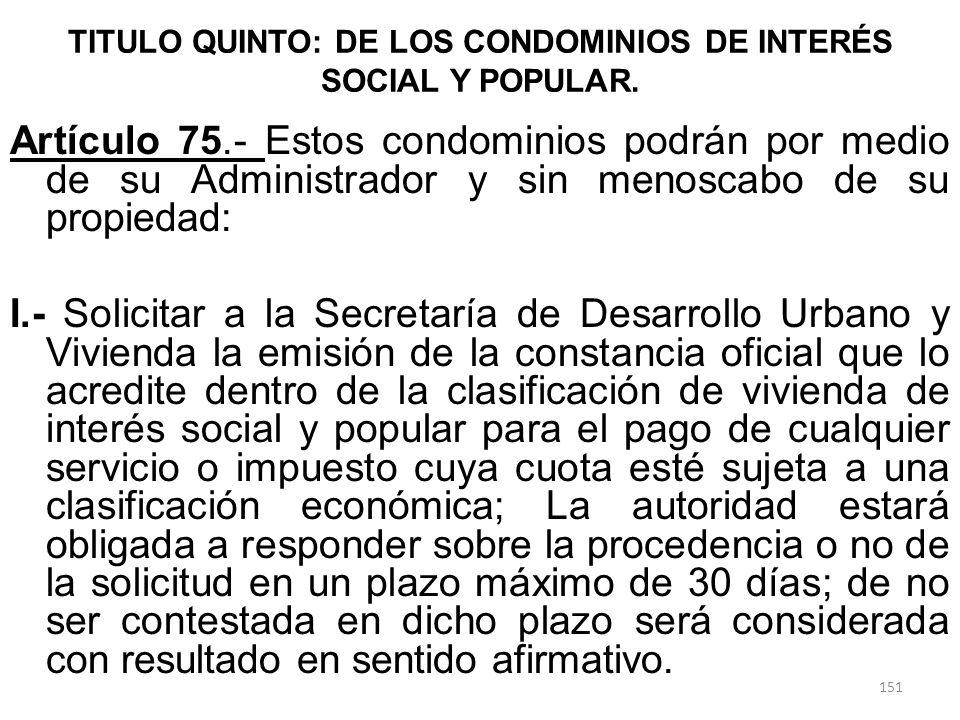TITULO QUINTO: DE LOS CONDOMINIOS DE INTERÉS SOCIAL Y POPULAR. Artículo 75.- Estos condominios podrán por medio de su Administrador y sin menoscabo de
