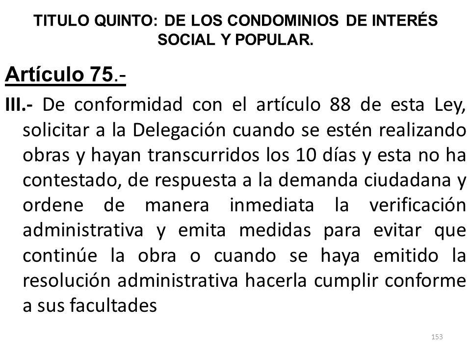TITULO QUINTO: DE LOS CONDOMINIOS DE INTERÉS SOCIAL Y POPULAR. Artículo 75.- III.- De conformidad con el artículo 88 de esta Ley, solicitar a la Deleg