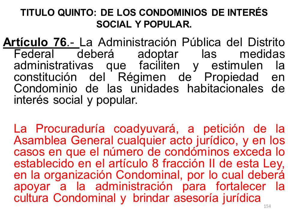 TITULO QUINTO: DE LOS CONDOMINIOS DE INTERÉS SOCIAL Y POPULAR. Artículo 76.- La Administración Pública del Distrito Federal deberá adoptar las medidas
