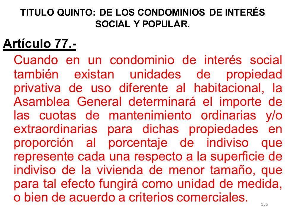 TITULO QUINTO: DE LOS CONDOMINIOS DE INTERÉS SOCIAL Y POPULAR. Artículo 77.- Cuando en un condominio de interés social también existan unidades de pro