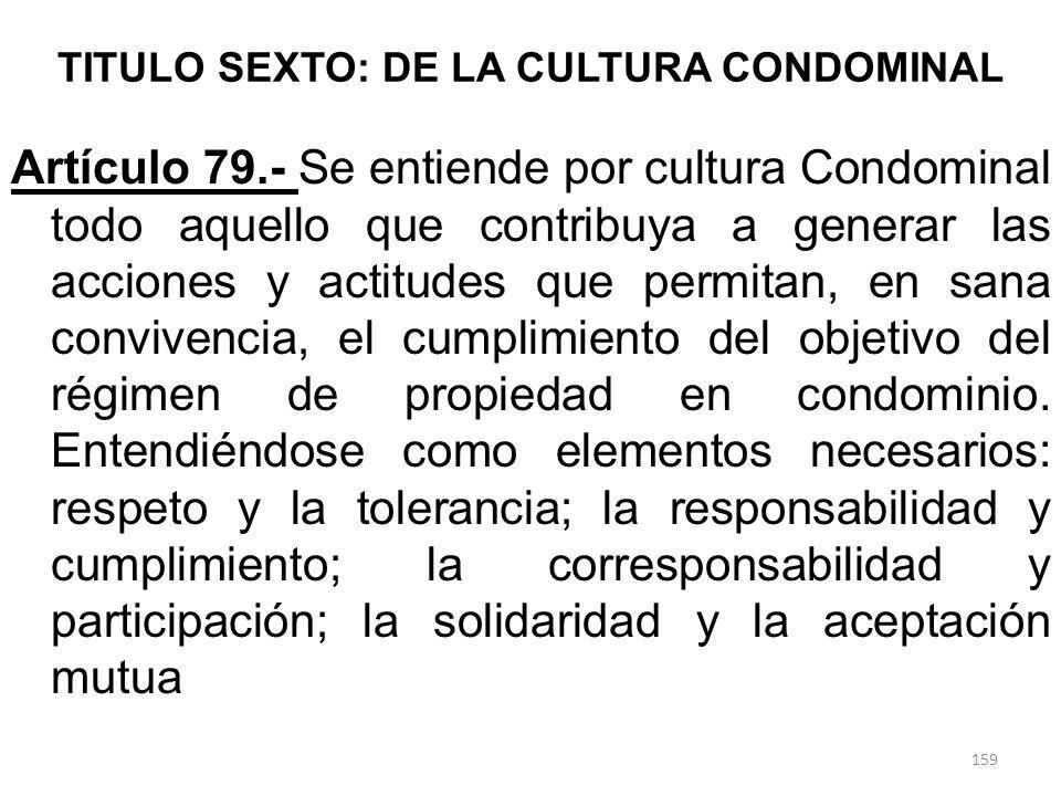 TITULO SEXTO: DE LA CULTURA CONDOMINAL Artículo 79.- Se entiende por cultura Condominal todo aquello que contribuya a generar las acciones y actitudes
