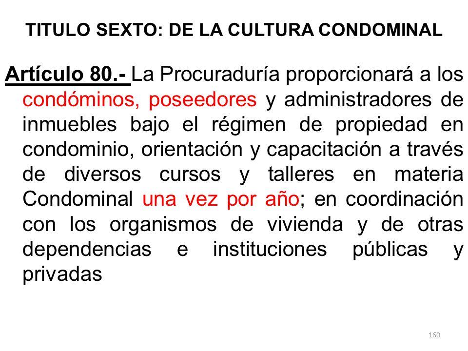 TITULO SEXTO: DE LA CULTURA CONDOMINAL Artículo 80.- La Procuraduría proporcionará a los condóminos, poseedores y administradores de inmuebles bajo el