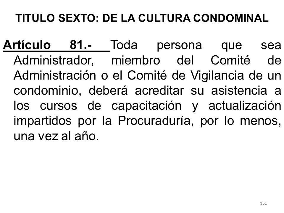 TITULO SEXTO: DE LA CULTURA CONDOMINAL Artículo 81.- Toda persona que sea Administrador, miembro del Comité de Administración o el Comité de Vigilanci
