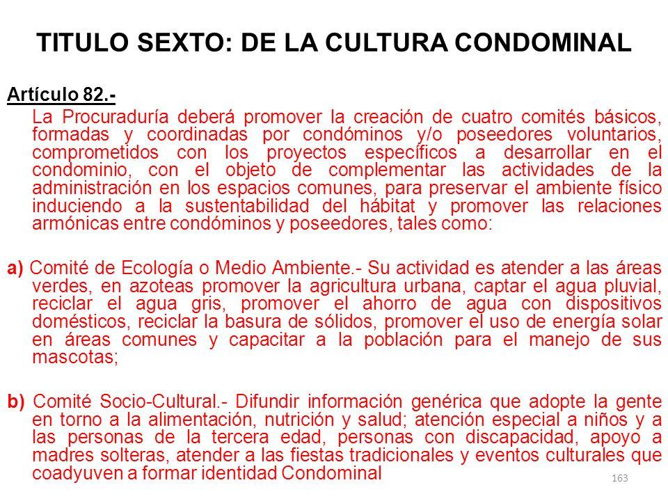 TITULO SEXTO: DE LA CULTURA CONDOMINAL Artículo 82.- La Procuraduría deberá promover la creación de cuatro comités básicos, formadas y coordinadas por