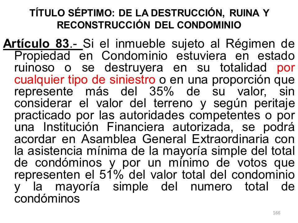 TÍTULO SÉPTIMO: DE LA DESTRUCCIÓN, RUINA Y RECONSTRUCCIÓN DEL CONDOMINIO Artículo 83.- Si el inmueble sujeto al Régimen de Propiedad en Condominio est