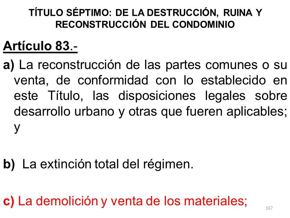 TÍTULO SÉPTIMO: DE LA DESTRUCCIÓN, RUINA Y RECONSTRUCCIÓN DEL CONDOMINIO Artículo 83.- a) La reconstrucción de las partes comunes o su venta, de confo