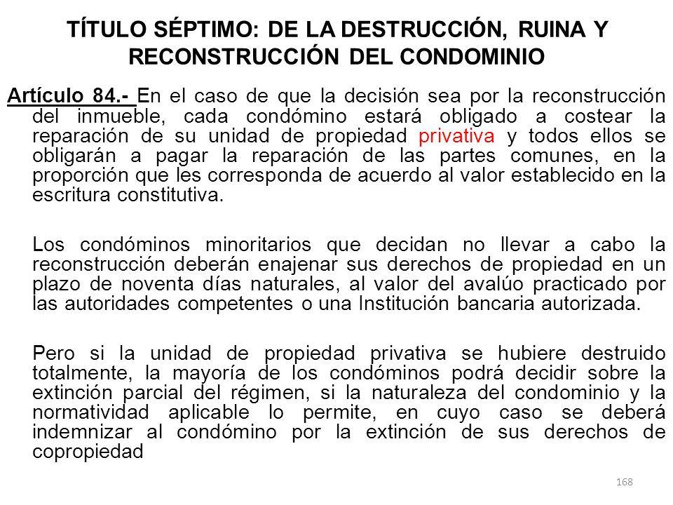 TÍTULO SÉPTIMO: DE LA DESTRUCCIÓN, RUINA Y RECONSTRUCCIÓN DEL CONDOMINIO Artículo 84.- En el caso de que la decisión sea por la reconstrucción del inm