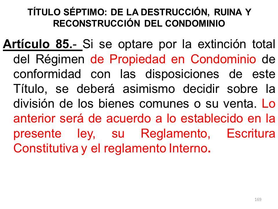 TÍTULO SÉPTIMO: DE LA DESTRUCCIÓN, RUINA Y RECONSTRUCCIÓN DEL CONDOMINIO Artículo 85.- Si se optare por la extinción total del Régimen de Propiedad en