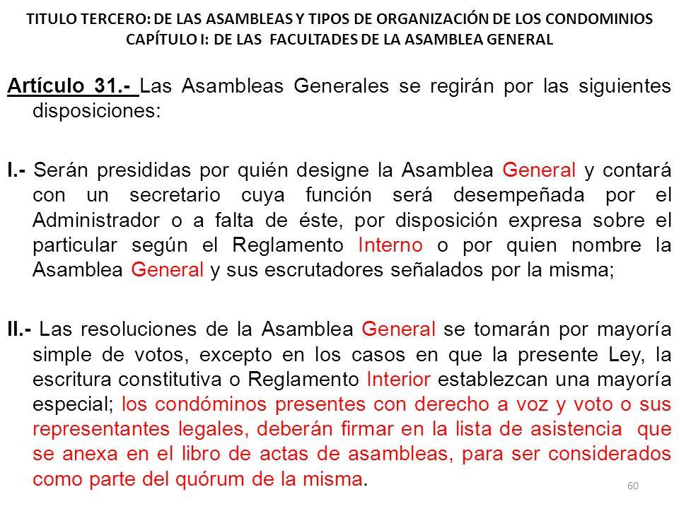 TITULO TERCERO: DE LAS ASAMBLEAS Y TIPOS DE ORGANIZACIÓN DE LOS CONDOMINIOS CAPÍTULO I: DE LAS FACULTADES DE LA ASAMBLEA GENERAL Artículo 31.- Las Asa