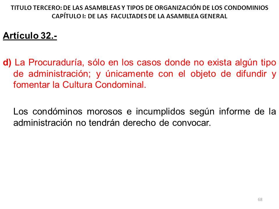 TITULO TERCERO: DE LAS ASAMBLEAS Y TIPOS DE ORGANIZACIÓN DE LOS CONDOMINIOS CAPÍTULO I: DE LAS FACULTADES DE LA ASAMBLEA GENERAL Artículo 32.- d) La P