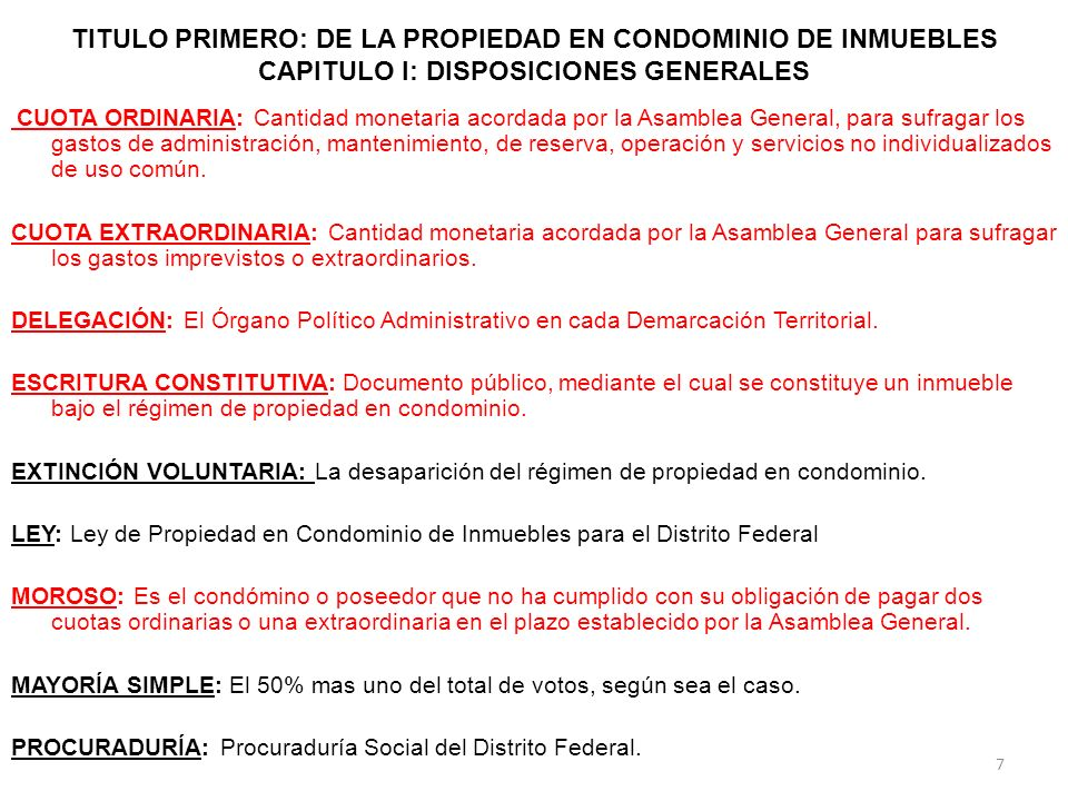 TITULO PRIMERO: DE LA PROPIEDAD EN CONDOMINIO DE INMUEBLES CAPITULO II: DE LA CONSTITUCIÓN, MODALIDADES Y EXTINCIÓN DEL RÉGIMEN DE PROPIEDAD EN CONDOMINIO Artículo 9.- Para constituir el Régimen de Propiedad en Condominio, el propietario o propietarios deberán manifestar su voluntad en Escritura Pública, en la cual se hará constar: IV.- El valor nominal asignado a cada unidad de propiedad privativa y su porcentaje de indiviso en relación con el valor total del inmueble; V.- El uso y las características generales del condominio de acuerdo a lo establecido en los artículos 5 y 6 de esta Ley, el uso y destino de cada unidad de propiedad privativa; VI.- La descripción de las áreas y bienes de uso común, destino, especificaciones, ubicación, medidas, componentes y colindancias y todos aquellos datos que permitan su fácil identificación, y en su caso las descripciones de las áreas comunes sobre las cuales se puede asignar un uso exclusivo a alguno o algunos de los condóminos, y en este caso las reglas para dichas asignaciones; VII- Los casos y condiciones en que pueda ser modificada la escritura constitutiva del Régimen y el reglamento interno; 18