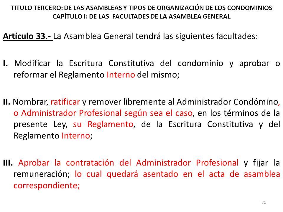 TITULO TERCERO: DE LAS ASAMBLEAS Y TIPOS DE ORGANIZACIÓN DE LOS CONDOMINIOS CAPÍTULO I: DE LAS FACULTADES DE LA ASAMBLEA GENERAL Artículo 33.- La Asam