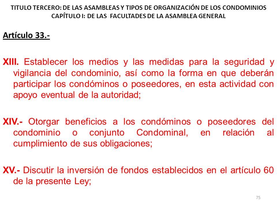 TITULO TERCERO: DE LAS ASAMBLEAS Y TIPOS DE ORGANIZACIÓN DE LOS CONDOMINIOS CAPÍTULO I: DE LAS FACULTADES DE LA ASAMBLEA GENERAL Artículo 33.- XIII. E