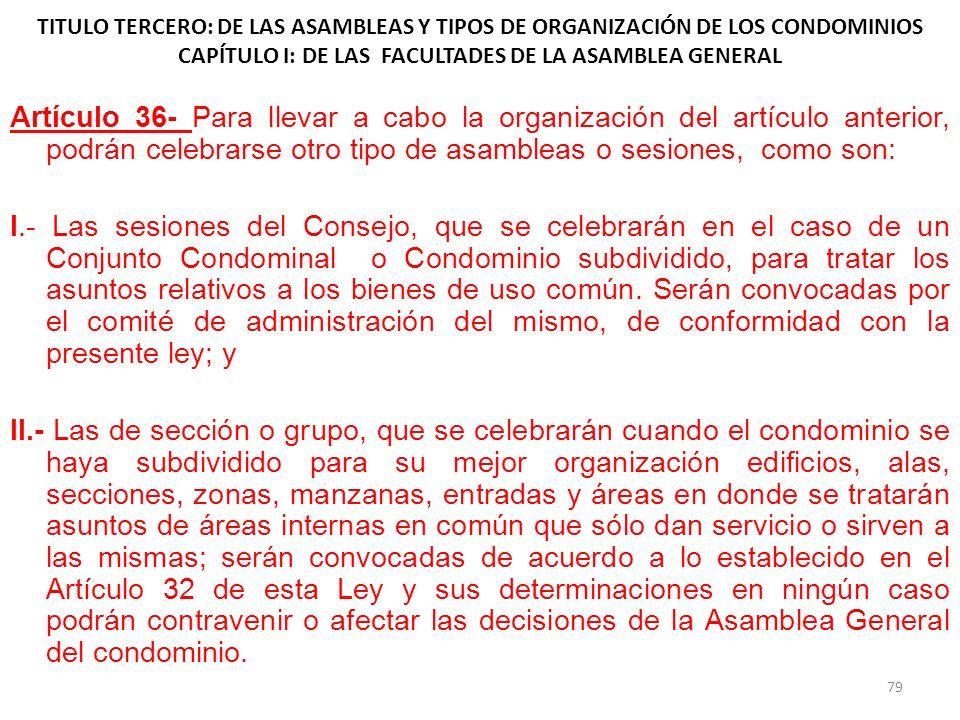 TITULO TERCERO: DE LAS ASAMBLEAS Y TIPOS DE ORGANIZACIÓN DE LOS CONDOMINIOS CAPÍTULO I: DE LAS FACULTADES DE LA ASAMBLEA GENERAL Artículo 36- Para lle