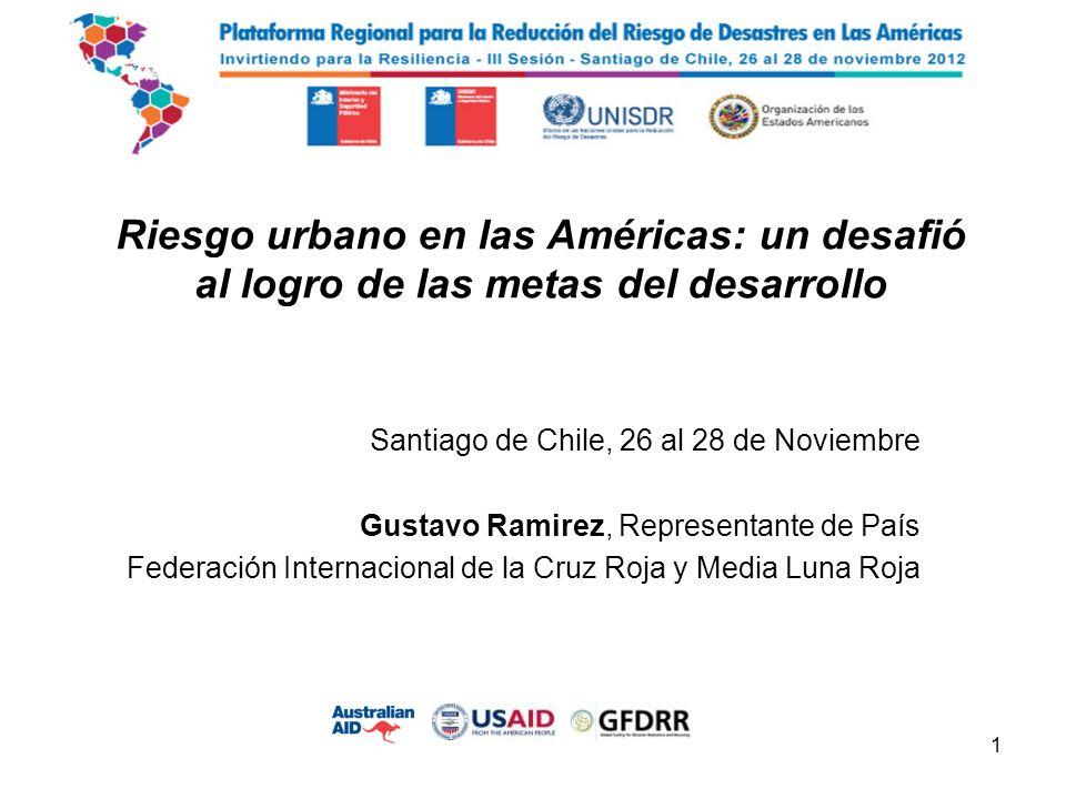 Riesgo urbano en las Américas: un desafió al logro de las metas del desarrollo Santiago de Chile, 26 al 28 de Noviembre Gustavo Ramirez, Representante de País Federación Internacional de la Cruz Roja y Media Luna Roja 1