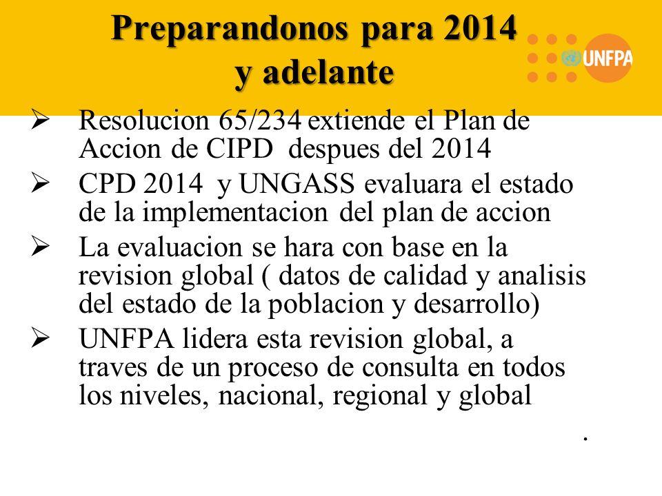 Preparandonos para 2014 y adelante Resolucion 65/234 extiende el Plan de Accion de CIPD despues del 2014 CPD 2014 y UNGASS evaluara el estado de la implementacion del plan de accion La evaluacion se hara con base en la revision global ( datos de calidad y analisis del estado de la poblacion y desarrollo) UNFPA lidera esta revision global, a traves de un proceso de consulta en todos los niveles, nacional, regional y global.