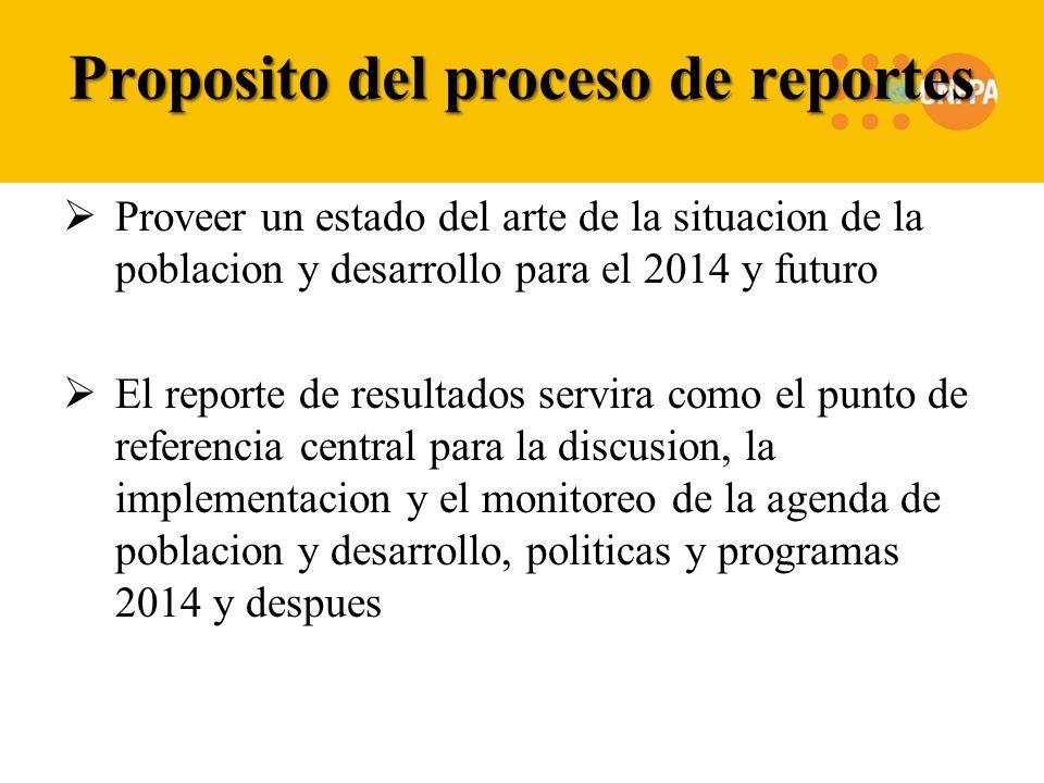 Proposito del proceso de reportes Proveer un estado del arte de la situacion de la poblacion y desarrollo para el 2014 y futuro El reporte de resultados servira como el punto de referencia central para la discusion, la implementacion y el monitoreo de la agenda de poblacion y desarrollo, politicas y programas 2014 y despues