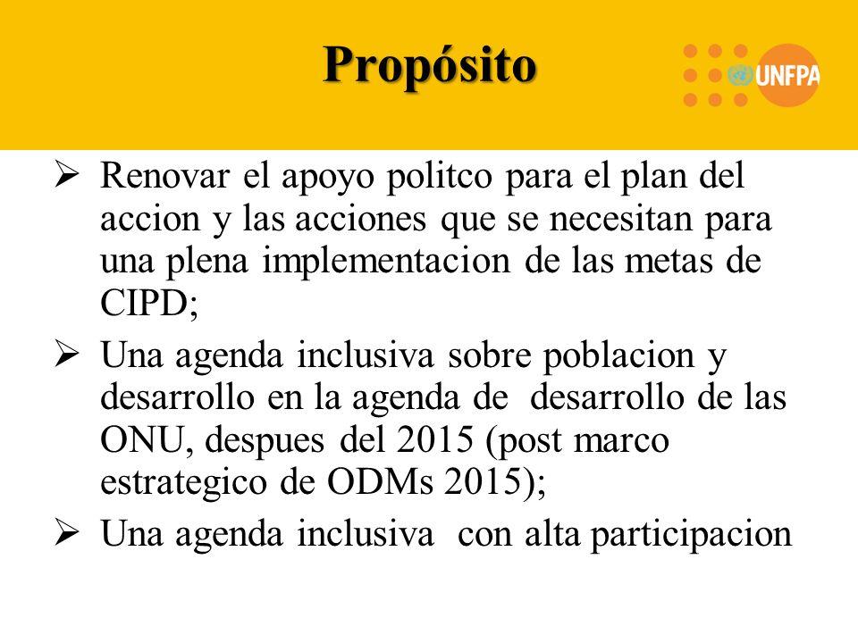 Propósito Renovar el apoyo politco para el plan del accion y las acciones que se necesitan para una plena implementacion de las metas de CIPD; Una agenda inclusiva sobre poblacion y desarrollo en la agenda de desarrollo de las ONU, despues del 2015 (post marco estrategico de ODMs 2015); Una agenda inclusiva con alta participacion