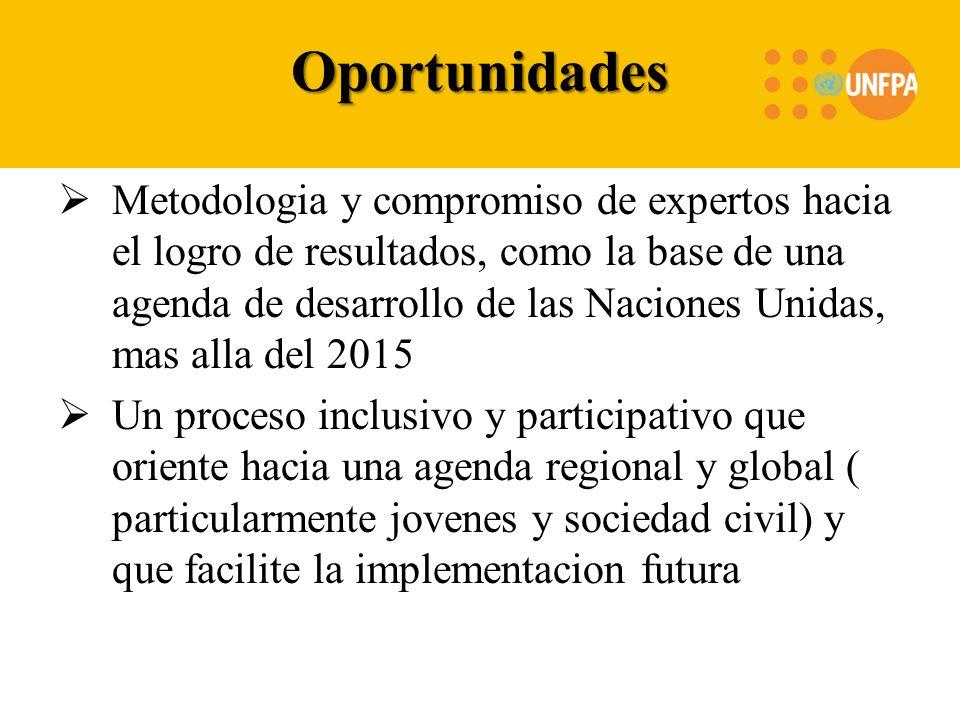 Oportunidades Metodologia y compromiso de expertos hacia el logro de resultados, como la base de una agenda de desarrollo de las Naciones Unidas, mas alla del 2015 Un proceso inclusivo y participativo que oriente hacia una agenda regional y global ( particularmente jovenes y sociedad civil) y que facilite la implementacion futura