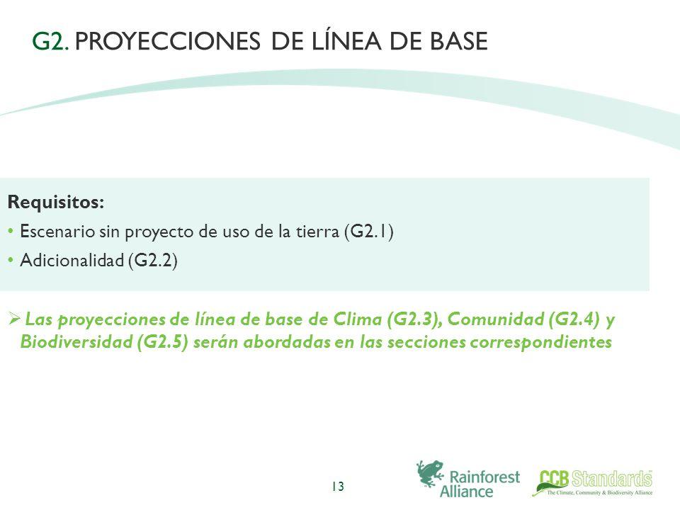 13 Requisitos: Escenario sin proyecto de uso de la tierra (G2.1) Adicionalidad (G2.2) Las proyecciones de línea de base de Clima (G2.3), Comunidad (G2.4) y Biodiversidad (G2.5) serán abordadas en las secciones correspondientes G2.