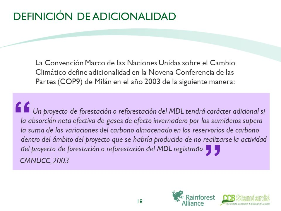 DEFINICIÓN DE ADICIONALIDAD Un proyecto de forestación o reforestación del MDL tendrá carácter adicional si la absorción neta efectiva de gases de efecto invernadero por los sumideros supera la suma de las variaciones del carbono almacenado en los reservorios de carbono dentro del ámbito del proyecto que se habría producido de no realizarse la actividad del proyecto de forestación o reforestación del MDL registrado CMNUCC, 2003 18 La Convención Marco de las Naciones Unidas sobre el Cambio Climático define adicionalidad en la Novena Conferencia de las Partes (COP9) de Milán en el año 2003 de la siguiente manera: