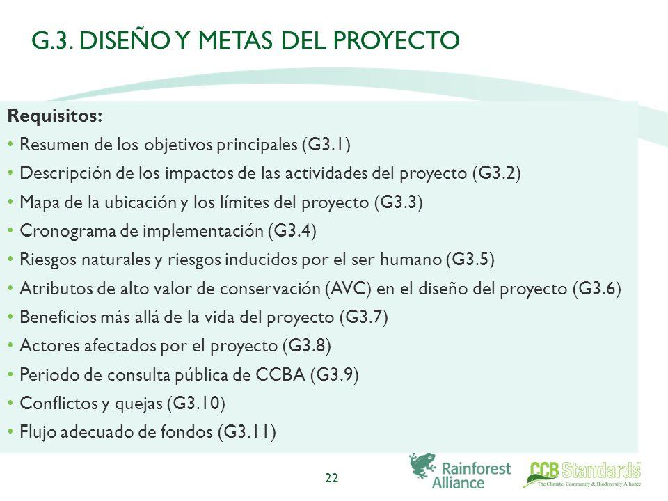 22 Requisitos: Resumen de los objetivos principales (G3.1) Descripción de los impactos de las actividades del proyecto (G3.2) Mapa de la ubicación y los límites del proyecto (G3.3) Cronograma de implementación (G3.4) Riesgos naturales y riesgos inducidos por el ser humano (G3.5) Atributos de alto valor de conservación (AVC) en el diseño del proyecto (G3.6) Beneficios más allá de la vida del proyecto (G3.7) Actores afectados por el proyecto (G3.8) Periodo de consulta pública de CCBA (G3.9) Conflictos y quejas (G3.10) Flujo adecuado de fondos (G3.11) G.3.