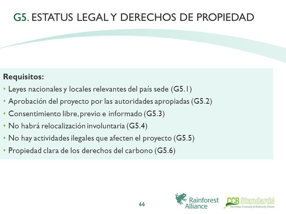 66 Requisitos: Leyes nacionales y locales relevantes del país sede (G5.1) Aprobación del proyecto por las autoridades apropiadas (G5.2) Consentimiento libre, previo e informado (G5.3) No habrá relocalización involuntaria (G5.4) No hay actividades ilegales que afecten el proyecto (G5.5) Propiedad clara de los derechos del carbono (G5.6) G5.