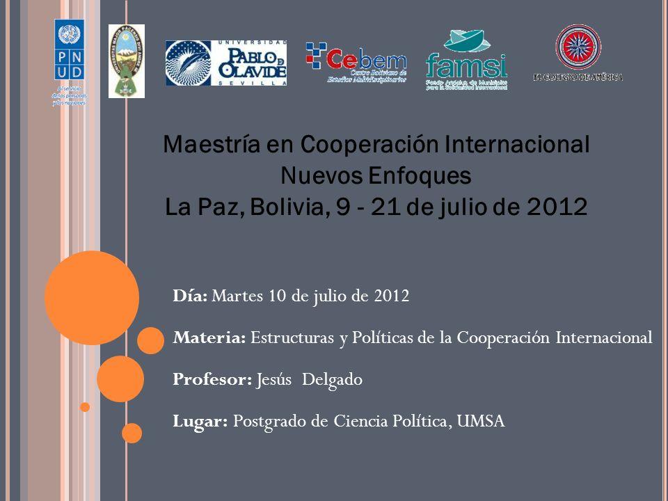 Maestría en Cooperación Internacional Nuevos Enfoques La Paz, Bolivia, 9 - 21 de julio de 2012 Día: Martes 10 de julio de 2012 Materia: Estructuras y Políticas de la Cooperación Internacional Profesor: Jesús Delgado Lugar: Postgrado de Ciencia Política, UMSA