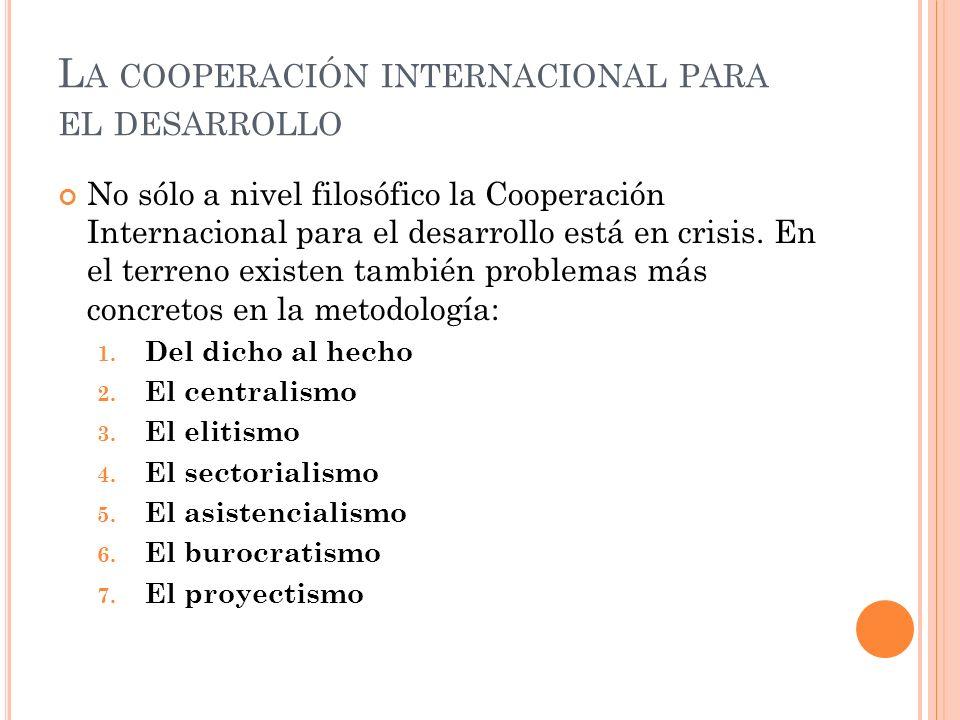 L A COOPERACIÓN INTERNACIONAL PARA EL DESARROLLO No sólo a nivel filosófico la Cooperación Internacional para el desarrollo está en crisis.