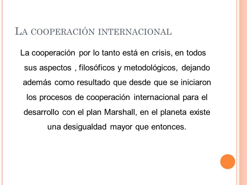 L A COOPERACIÓN INTERNACIONAL La cooperación por lo tanto está en crisis, en todos sus aspectos, filosóficos y metodológicos, dejando además como resultado que desde que se iniciaron los procesos de cooperación internacional para el desarrollo con el plan Marshall, en el planeta existe una desigualdad mayor que entonces.