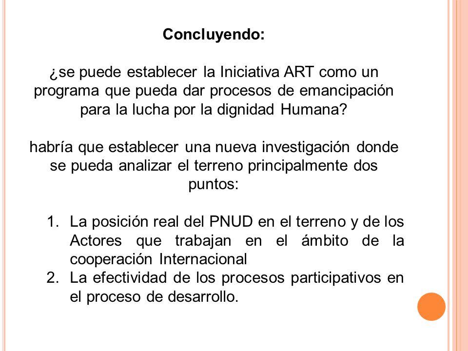 Concluyendo: ¿se puede establecer la Iniciativa ART como un programa que pueda dar procesos de emancipación para la lucha por la dignidad Humana.
