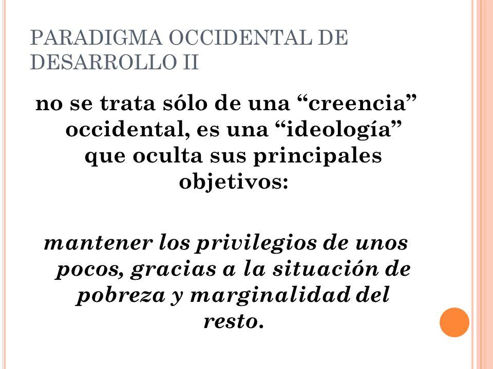 PARADIGMA OCCIDENTAL DE DESARROLLO II no se trata sólo de una creencia occidental, es una ideología que oculta sus principales objetivos: mantener los privilegios de unos pocos, gracias a la situación de pobreza y marginalidad del resto.